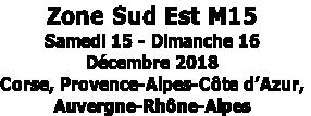 Zone Sud Est M15Samedi 15 - Dimanche 16Décembre 2018Corse, Provence-Alpes-Côte d'Azur,Auvergne-Rhône-Alpes